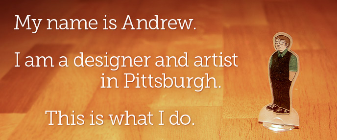 I am a designer and artist in Pittsburgh. This is what I do.